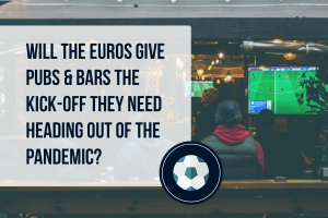 Will EURO 2020 give pubs & bars the kick-off they need heading out of the pandemic?